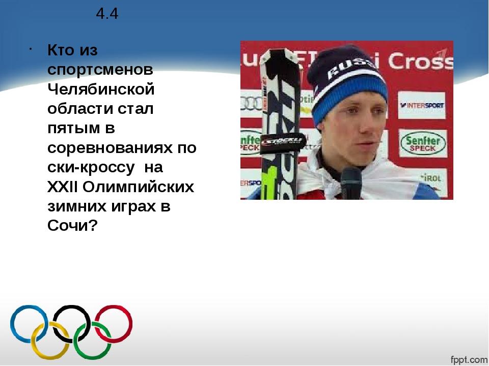 4.4 Кто из спортсменов Челябинской области стал пятым в соревнованиях по ски-...