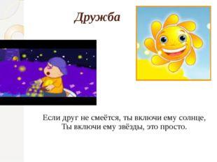Если друг не смеётся, ты включи ему солнце, Ты включи ему звёзды, это просто.
