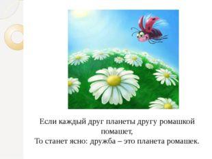 Если каждый друг планеты другу ромашкой помашет, То станет ясно: дружба – это