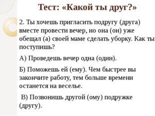 Тест: «Какой ты друг?» 2. Ты хочешь пригласить подругу (друга) вместе провест