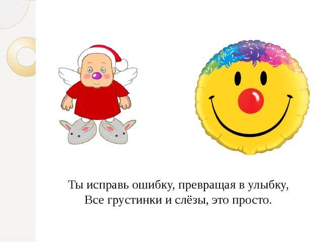 Ты исправь ошибку, превращая в улыбку, Все грустинки и слёзы, это просто.