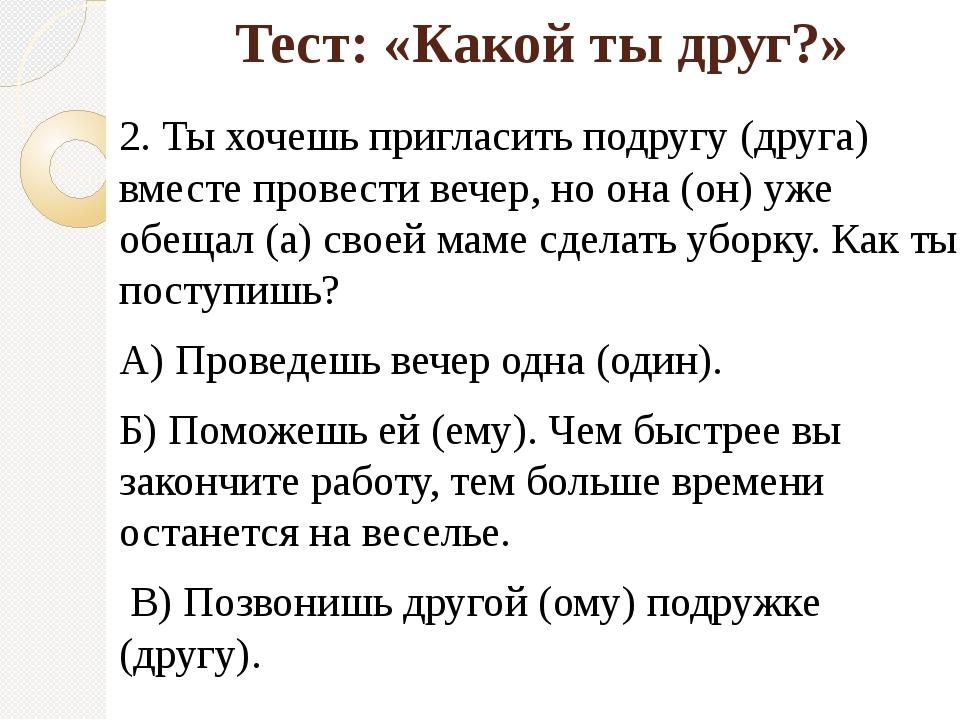 Тест: «Какой ты друг?» 2. Ты хочешь пригласить подругу (друга) вместе провест...