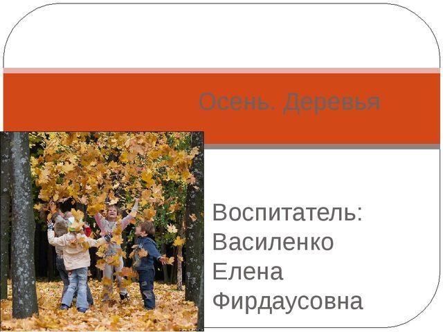Воспитатель: Василенко Елена Фирдаусовна Осень. Деревья