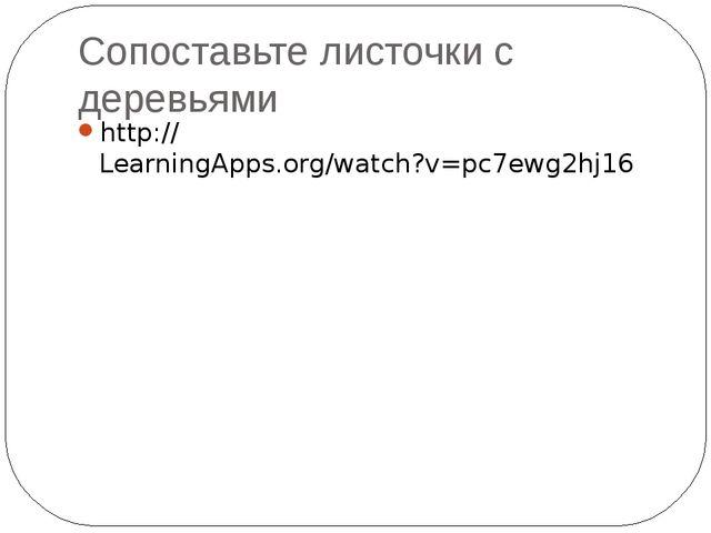Сопоставьте листочки с деревьями http://LearningApps.org/watch?v=pc7ewg2hj16