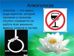 Алкоголизм Алкоголь — это своего рода наркотик, который, проникая в организм