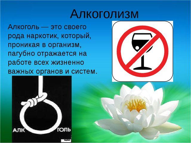 Алкоголизм Алкоголь — это своего рода наркотик, который, проникая в организм...
