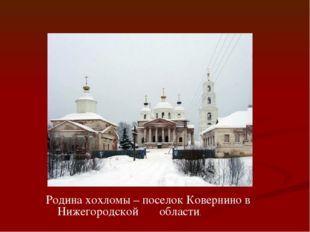 Родина хохломы – поселок Ковернино в Нижегородской области.