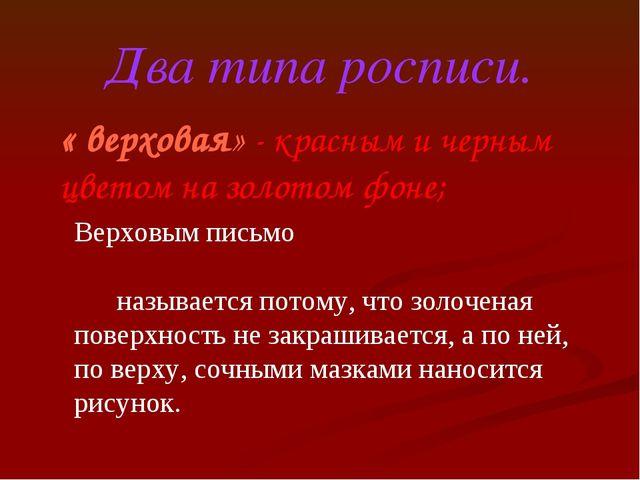 Два типа росписи. « верховая» - красным и черным цветом на золотом фоне; Верх...
