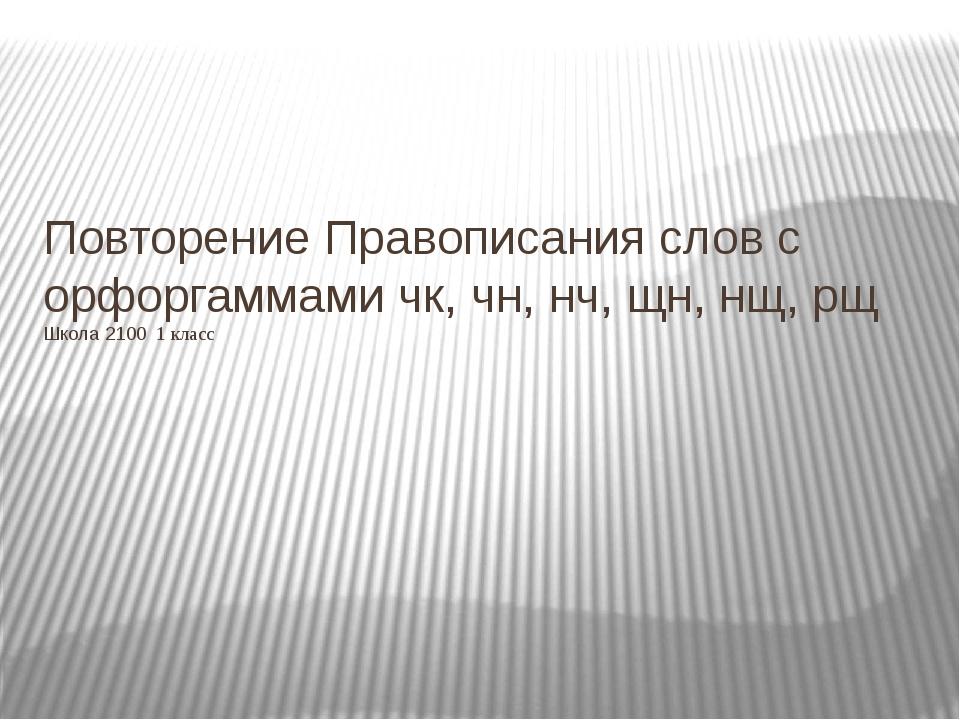 Повторение Правописания слов с орфоргаммами чк, чн, нч, щн, нщ, рщ Школа 2100...