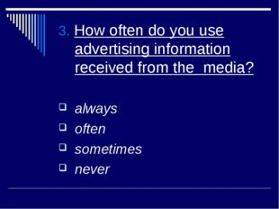 3. How often do you use advertising information received from the media? alwa