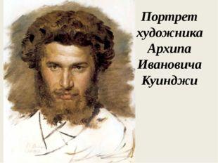 Портрет художника Архипа Ивановича Куинджи