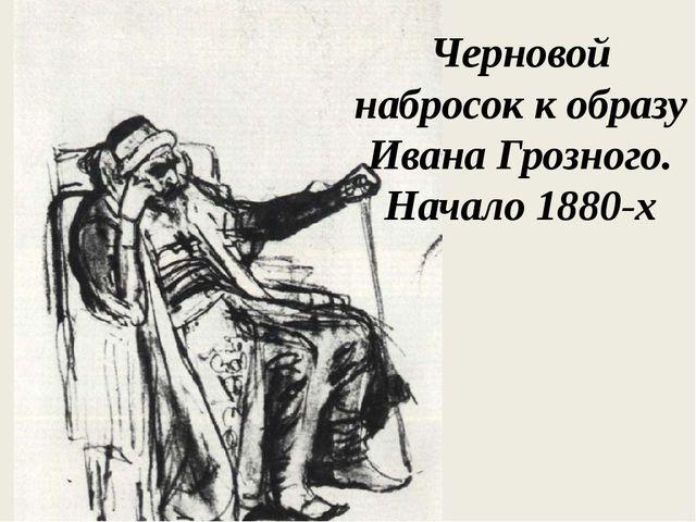 Черновой набросок к образу Ивана Грозного. Начало 1880-х