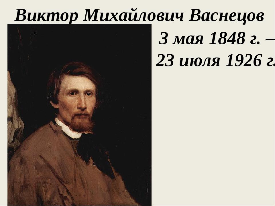 Виктор Михайлович Васнецов 3 мая 1848 г. – 23 июля 1926 г.