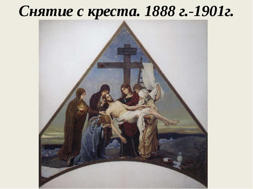 Снятие с креста. 1888 г.-1901г.