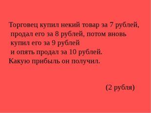 Торговец купил некий товар за 7 рублей, продал его за 8 рублей, потом вновь к