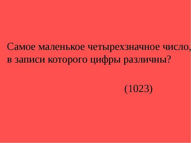 Самое маленькое четырехзначное число, в записи которого цифры различны? (1023)