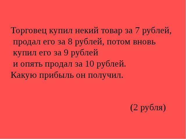 Торговец купил некий товар за 7 рублей, продал его за 8 рублей, потом вновь к...