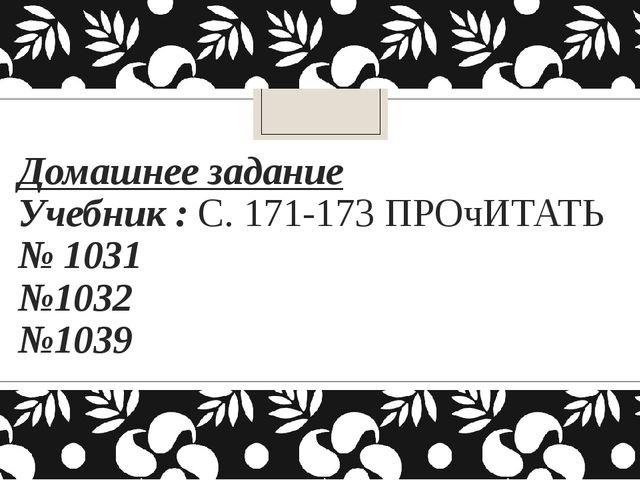 Домашнее задание Учебник : С. 171-173 ПРОчИТАТЬ № 1031 №1032 №1039
