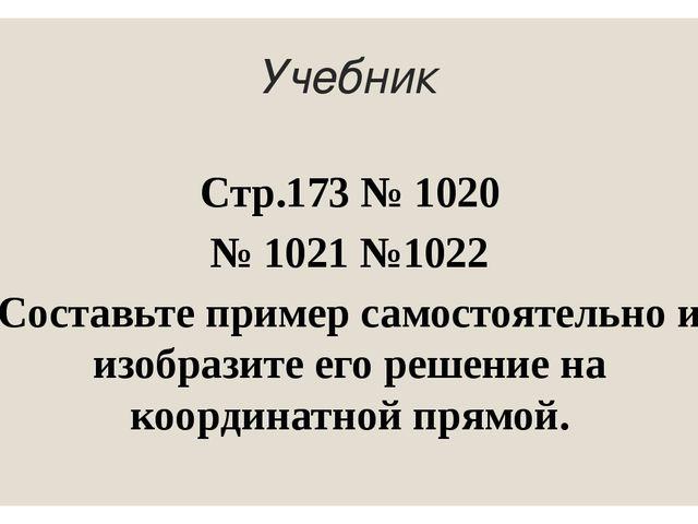 Учебник Стр.173 № 1020 № 1021 №1022 Составьте пример самостоятельно и изобраз...