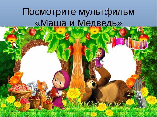 Посмотрите мультфильм «Маша и Медведь»