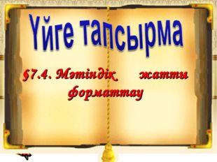 §7.4. Мәтіндік құжатты форматтау