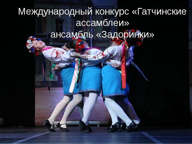 Международный конкурс «Гатчинские ассамблеи» ансамбль «Задоринки»