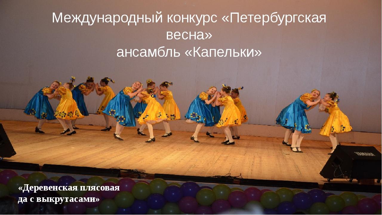 Международный конкурс «Петербургская весна» ансамбль «Капельки» «Деревенская...