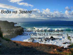 Вода на Земле Подготовил: учитель географии МБОУ СОШ №14, г. Коломна