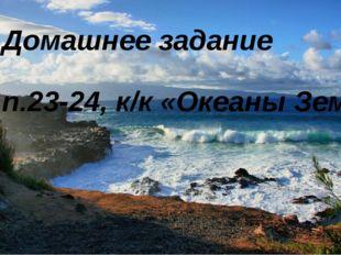 Домашнее задание п.23-24, к/к «Океаны Земли»
