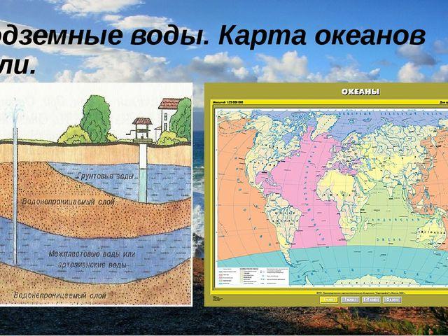 Подземные воды. Карта океанов Земли.