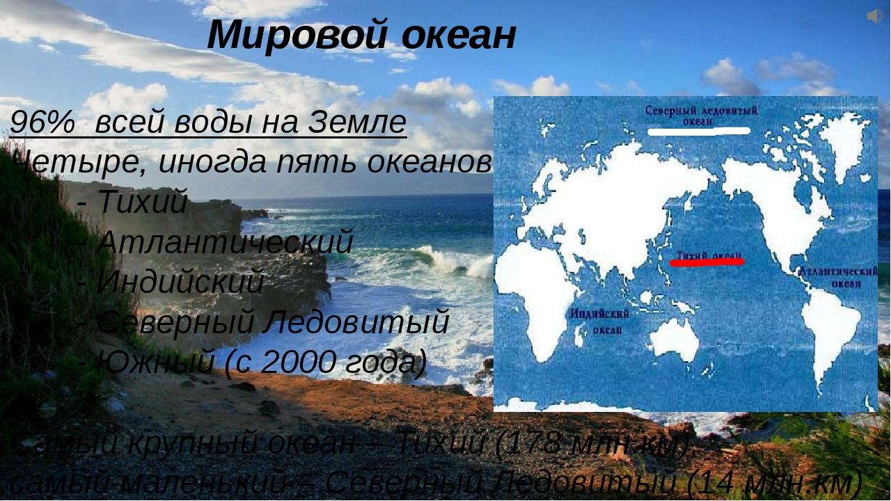Мировой океан 96% всей воды на Земле Четыре, иногда пять океанов: - Тихи...