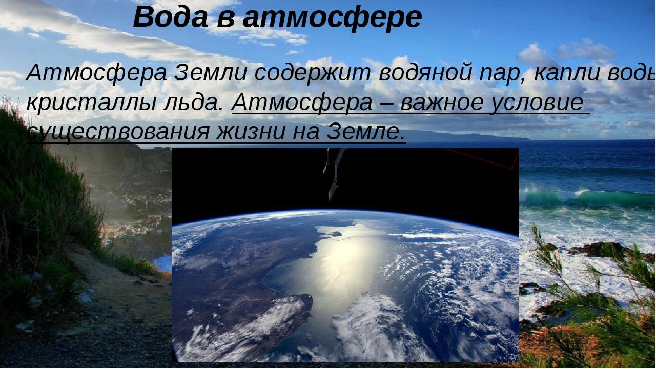 Вода в атмосфере Атмосфера Земли содержит водяной пар, капли воды кристалл...