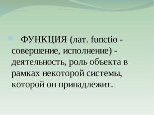 ФУНКЦИЯ (лат. functio - совершение, исполнение) - деятельность, роль объекта