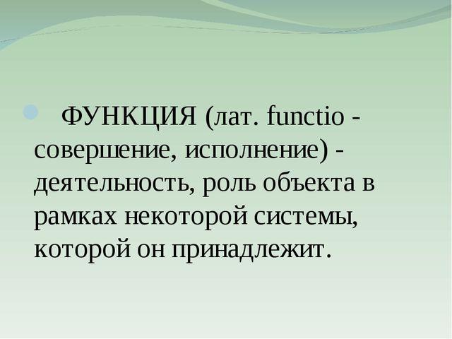 ФУНКЦИЯ (лат. functio - совершение, исполнение) - деятельность, роль объекта...