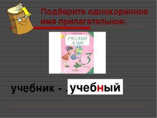 Подберите однокоренное имя прилагательное: учебник - … учебный