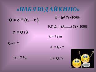 «НАБЛЮДАЙКИНО» Q = с ? (t 2 – t 1) ? = Q / λ Q = L ? m = ? / q φ = (ρ/ ?) ×10