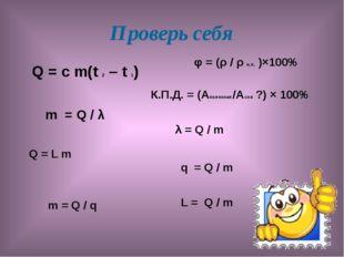 Проверь себя Q = с m(t 2 – t 1) m = Q / λ Q = L m m = Q / q φ = (ρ / ρ н.п. )