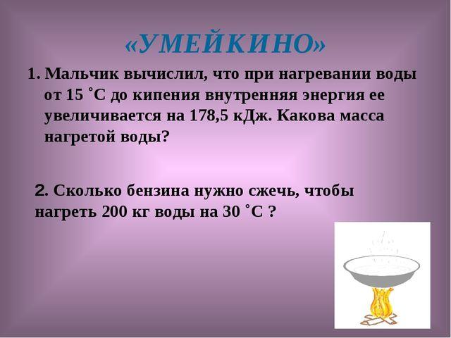 «УМЕЙКИНО» 1. Мальчик вычислил, что при нагревании воды от 15 ˚С до кипения в...