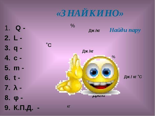 «ЗНАЙКИНО» Q - L - q - с - m - t - λ - φ - К.П.Д. - % ˚С Дж/кг Найди пару Дж...