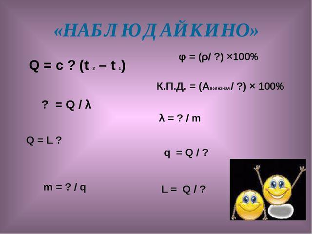 «НАБЛЮДАЙКИНО» Q = с ? (t 2 – t 1) ? = Q / λ Q = L ? m = ? / q φ = (ρ/ ?) ×10...