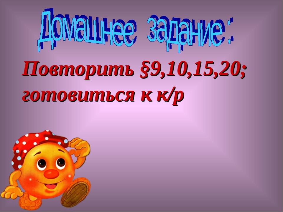 Повторить §9,10,15,20; готовиться к к/р