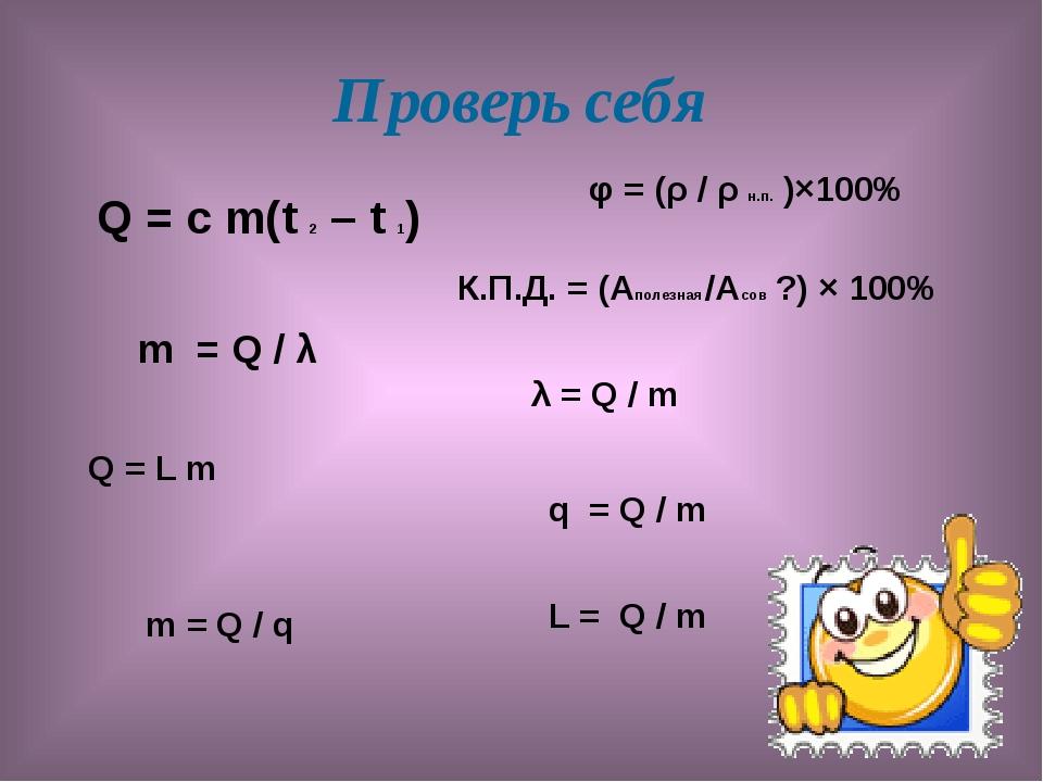 Проверь себя Q = с m(t 2 – t 1) m = Q / λ Q = L m m = Q / q φ = (ρ / ρ н.п. )...