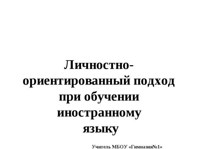 Личностно-ориентированный подход при обучении иностранному языку Учитель МБОУ...