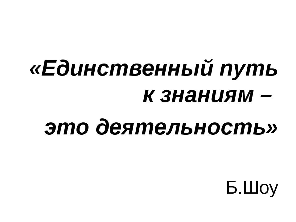 «Единственный путь к знаниям – это деятельность» Б.Шоу