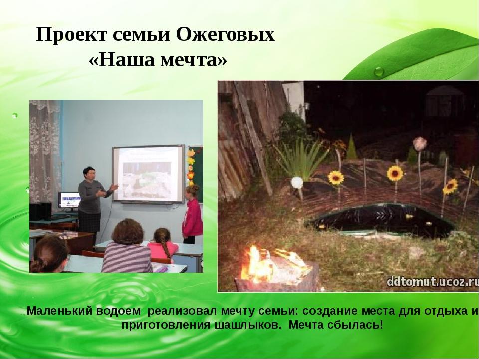 Проект семьи Ожеговых «Наша мечта» Маленький водоем реализовал мечту семьи:...