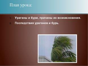 План урока: Ураганы и бури, причины их возникновения. Последствия ураганов и