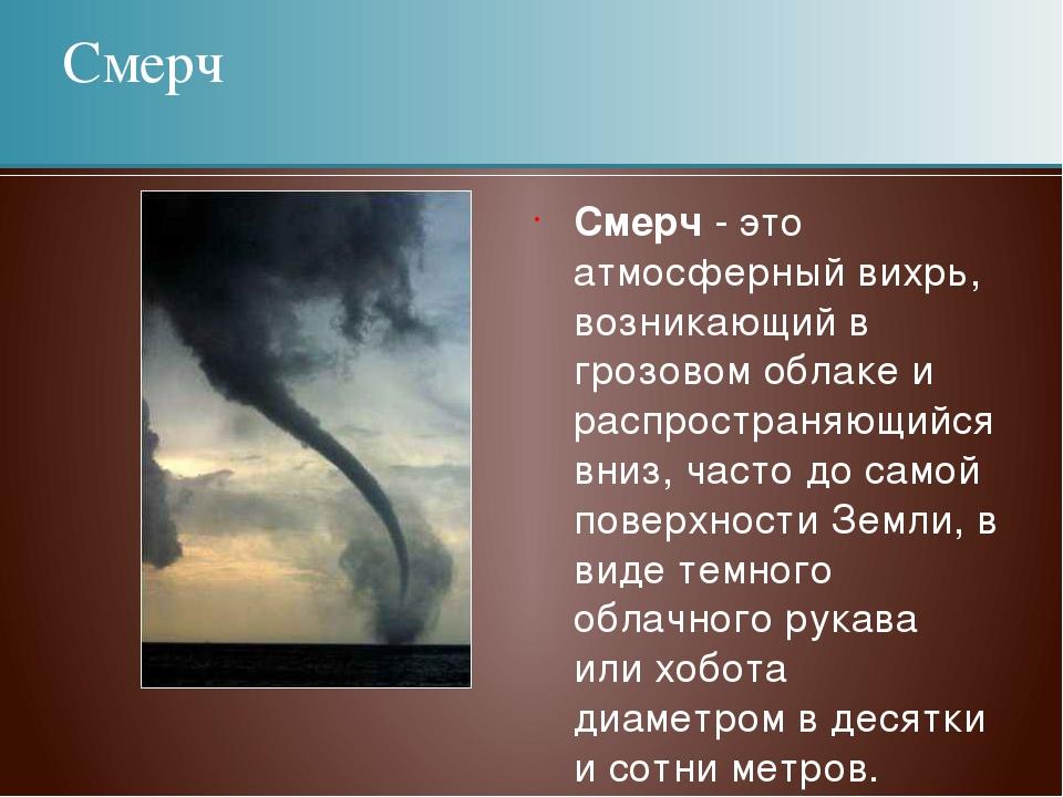 Смерч - это атмосферный вихрь, возникающий в грозовом облаке и распространяющ...