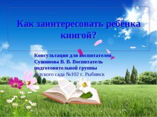 Как заинтересовать ребёнка книгой? Консультация для воспитателей. Сушинова В.