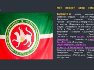 Мой родной край Татарстан Татарста́н (ранее использовалось названиеТатария)