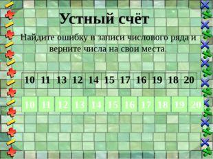 Устный счёт Найдите ошибку в записи числового ряда и верните числа на свои ме